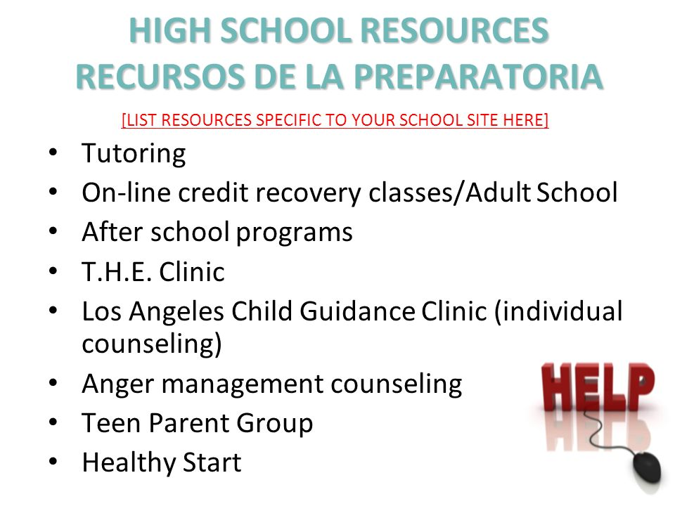 HIGH SCHOOL RESOURCES RECURSOS DE LA PREPARATORIA [LIST RESOURCES SPECIFIC TO YOUR SCHOOL SITE HERE] Tutoring On-line credit recovery classes/Adult Sc
