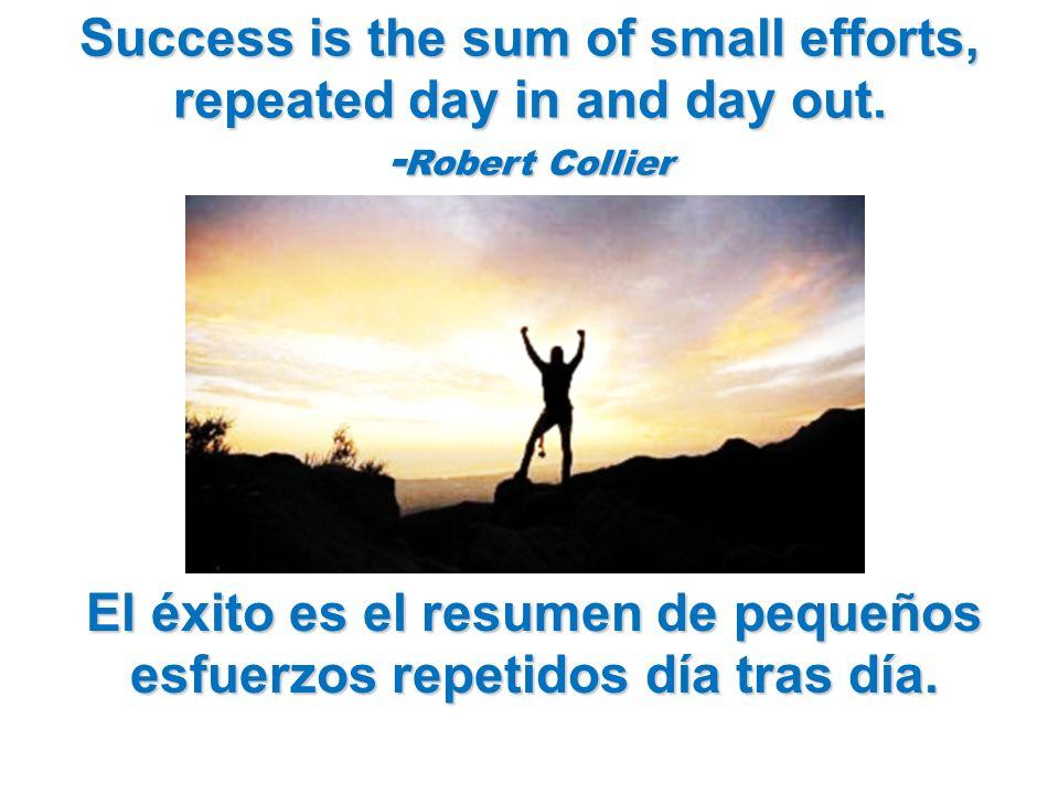 Success is the sum of small efforts, repeated day in and day out. - Robert Collier El éxito es el resumen de pequeños esfuerzos repetidos día tras día