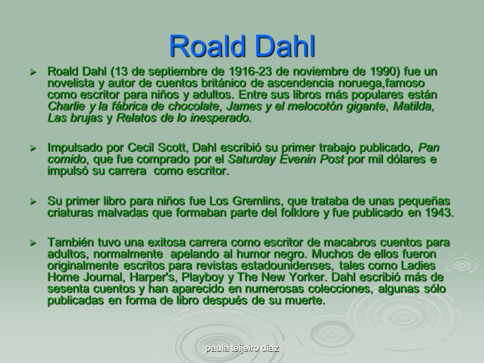 paula teijeiro diaz Roald Dahl Roald Dahl (13 de septiembre de 1916-23 de noviembre de 1990) fue un novelista y autor de cuentos británico de ascenden