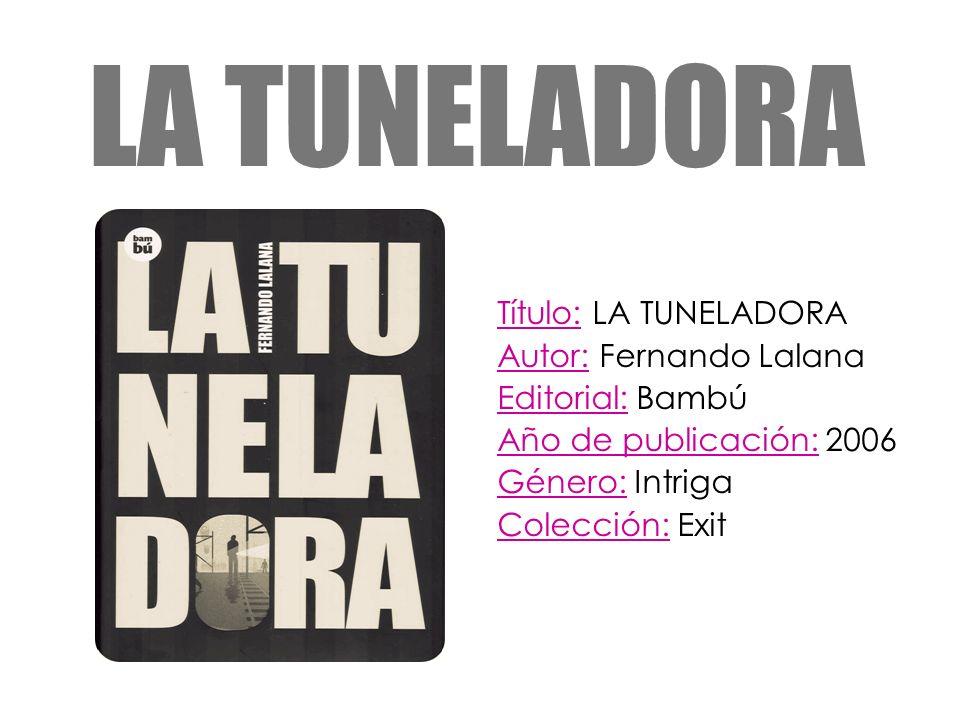 LA TUNELADORA Título: LA TUNELADORA Autor: Fernando Lalana Editorial: Bambú Año de publicación: 2006 Género: Intriga Colección: Exit