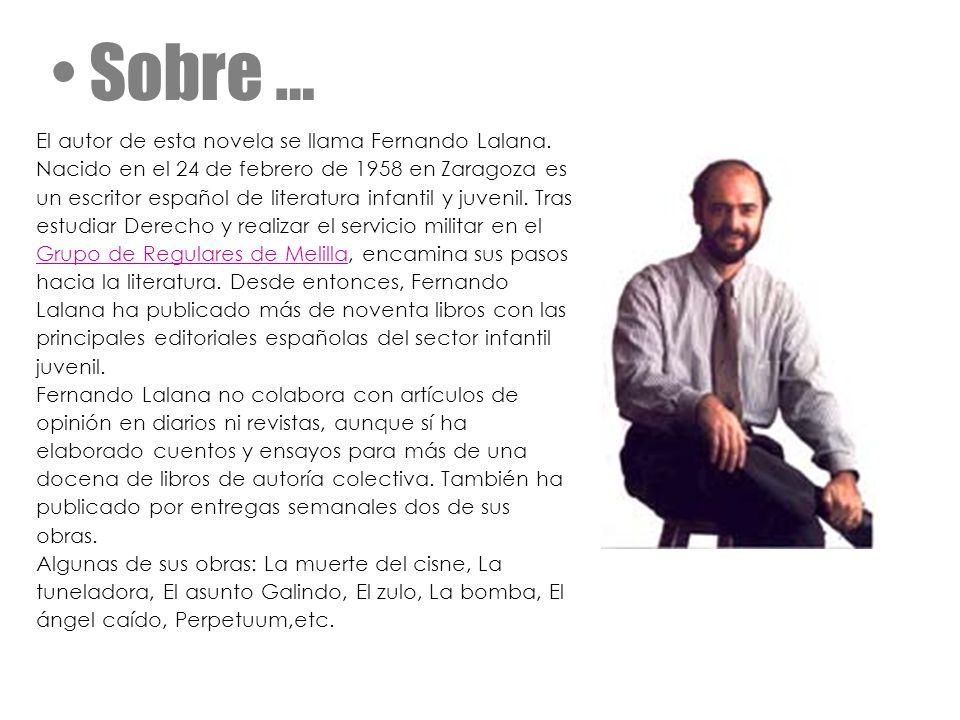 Sobre … El autor de esta novela se llama Fernando Lalana. Nacido en el 24 de febrero de 1958 en Zaragoza es un escritor español de literatura infantil