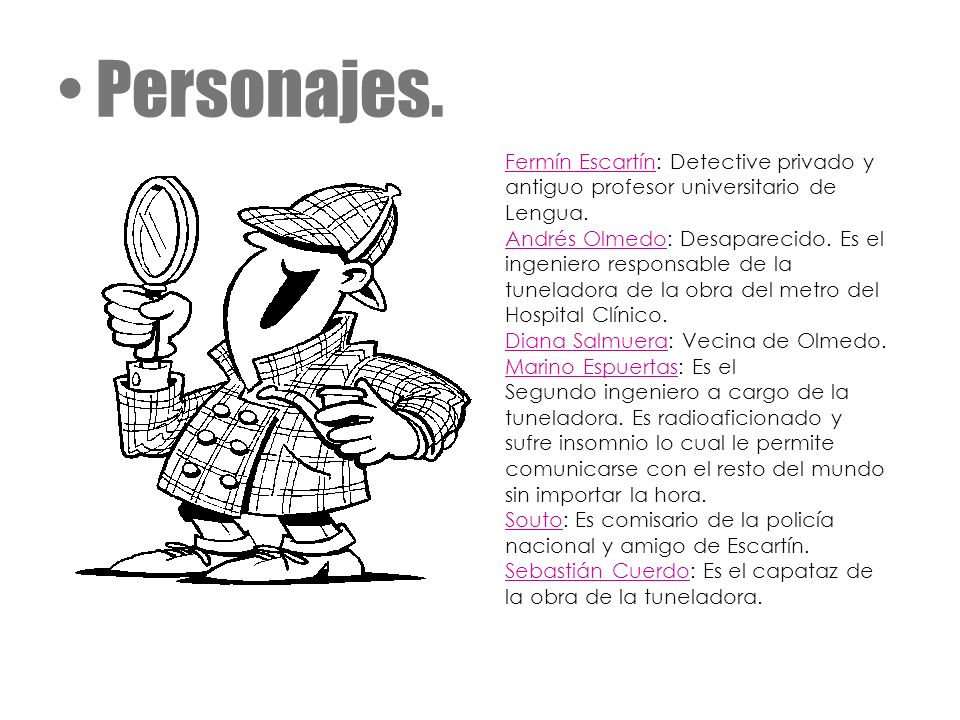 Personajes. Fermín Escartín: Detective privado y antiguo profesor universitario de Lengua. Andrés Olmedo: Desaparecido. Es el ingeniero responsable de