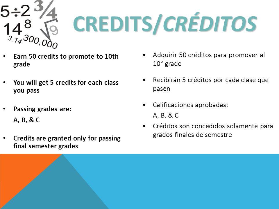 CREDITS/CRÉDITOS Earn 50 credits to promote to 10th grade You will get 5 credits for each class you pass Passing grades are: A, B, & C Credits are granted only for passing final semester grades Adquirir 50 créditos para promover al 10° grado Recibirán 5 créditos por cada clase que pasen Calificaciones aprobadas: A, B, & C Créditos son concedidos solamente para grados finales de semestre