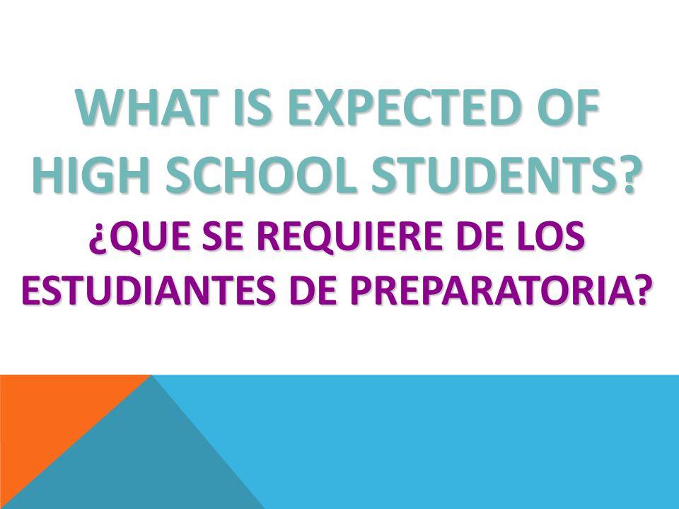 WHAT IS EXPECTED OF HIGH SCHOOL STUDENTS? ¿QUE SE REQUIERE DE LOS ESTUDIANTES DE PREPARATORIA?