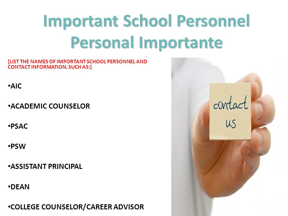 [LIST THE NAMES OF IMPORTANT SCHOOL PERSONNEL AND CONTACT INFORMATION, SUCH AS:] AIC ACADEMIC COUNSELOR PSAC PSW ASSISTANT PRINCIPAL DEAN COLLEGE COUNSELOR/CAREER ADVISOR Important School Personnel Personal Importante