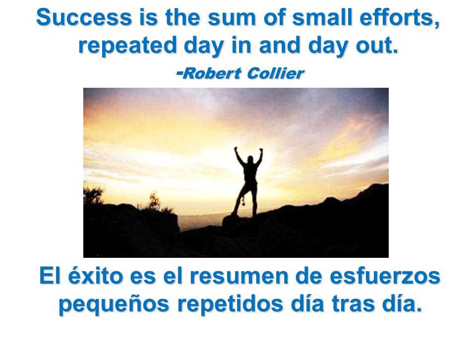 Success is the sum of small efforts, repeated day in and day out. - Robert Collier El éxito es el resumen de esfuerzos pequeños repetidos día tras día