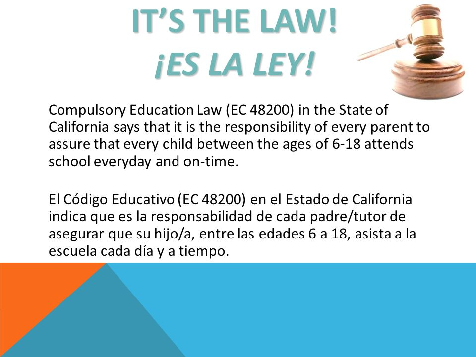 ITS THE LAW! ¡ES LA LEY! Compulsory Education Law (EC 48200) in the State of California says that it is the responsibility of every parent to assure t