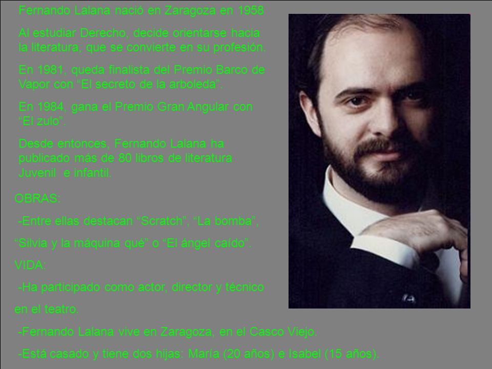 Fernando Lalana nació en Zaragoza en 1958 Al estudiar Derecho, decide orientarse hacia la literatura, que se convierte en su profesión. En 1981, queda