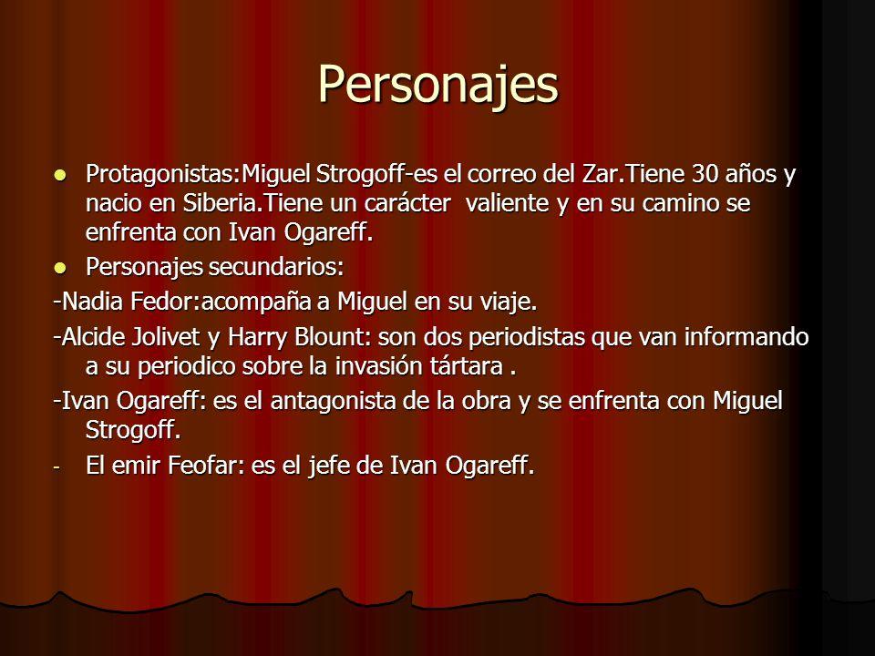 Personajes Protagonistas:Miguel Strogoff-es el correo del Zar.Tiene 30 años y nacio en Siberia.Tiene un carácter valiente y en su camino se enfrenta c