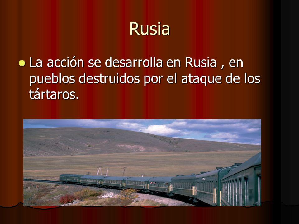 Rusia La La acción se desarrolla en Rusia, en pueblos destruidos por el ataque de los tártaros.