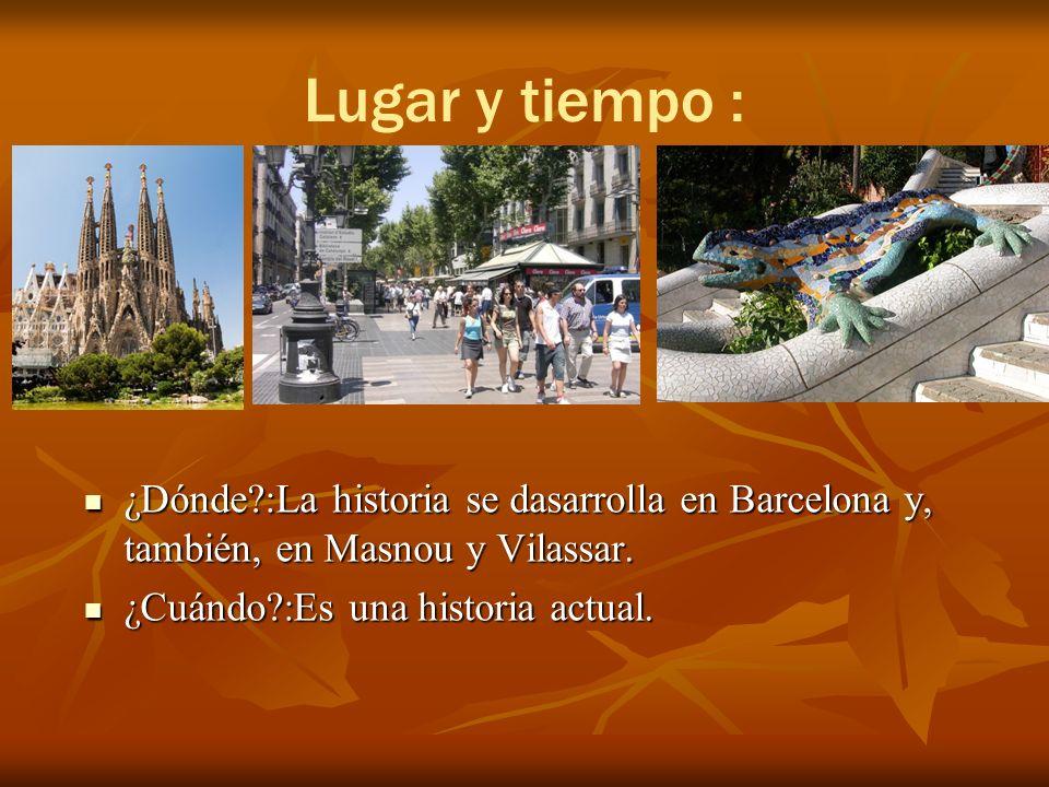 Lugar y tiempo : ¿Dónde?:La historia se dasarrolla en Barcelona y, también, en Masnou y Vilassar.