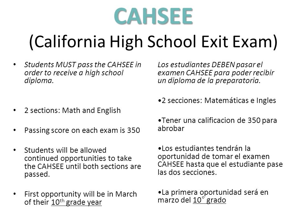 Students MUST pass the CAHSEE in order to receive a high school diploma. 2 sections: Math and English Passing score on each exam is 350 Students will