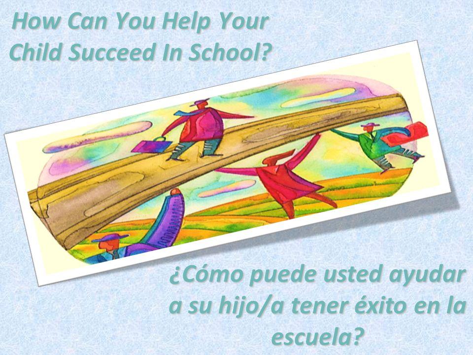 How Can You Help Your Child Succeed In School? ¿Cómo puede usted ayudar a su hijo/a tener éxito en la escuela?