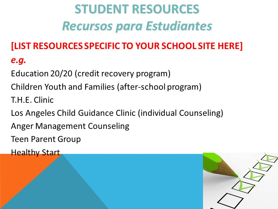 STUDENT RESOURCES Recursos para Estudiantes [LIST RESOURCES SPECIFIC TO YOUR SCHOOL SITE HERE] e.g. Education 20/20 (credit recovery program) Children