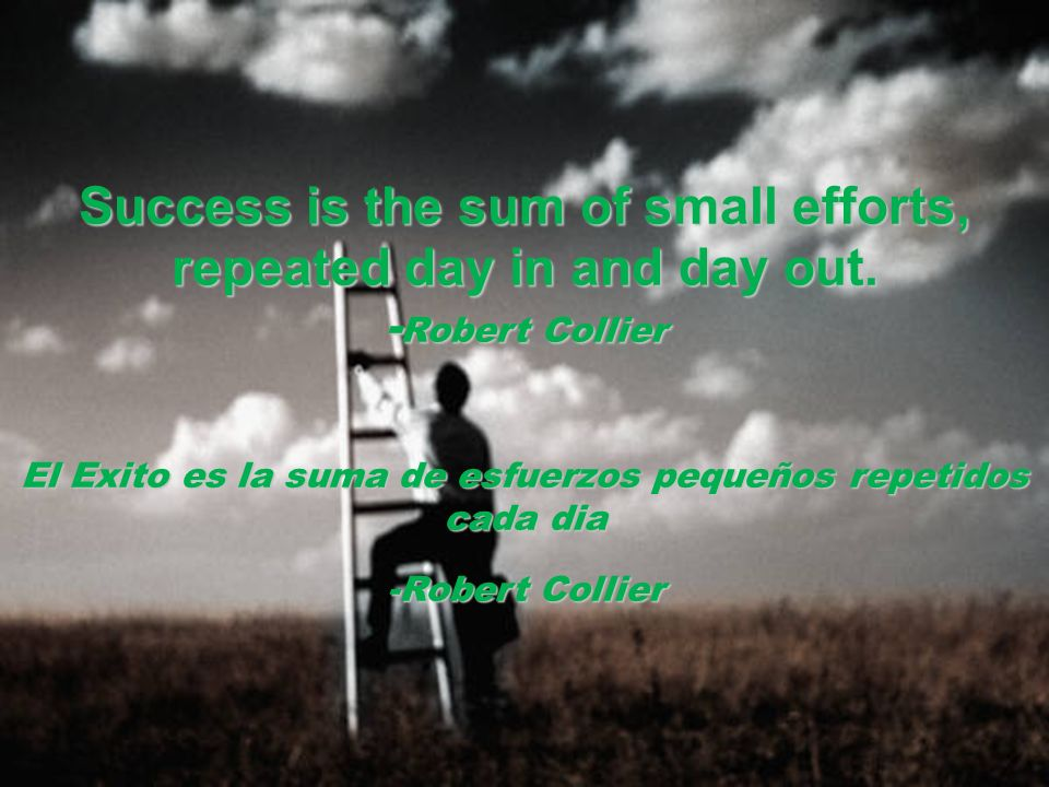 Success is the sum of small efforts, repeated day in and day out. - Robert Collier El Exito es la suma de esfuerzos pequeños repetidos cada dia -Rober