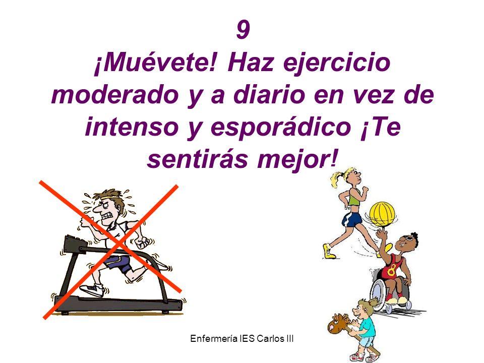 Enfermería IES Carlos III 9 ¡Muévete! Haz ejercicio moderado y a diario en vez de intenso y esporádico ¡Te sentirás mejor!