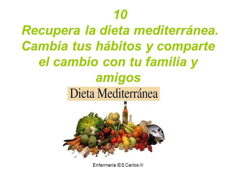 Enfermería IES Carlos III 10 Recupera la dieta mediterránea. Cambia tus hábitos y comparte el cambio con tu familia y amigos