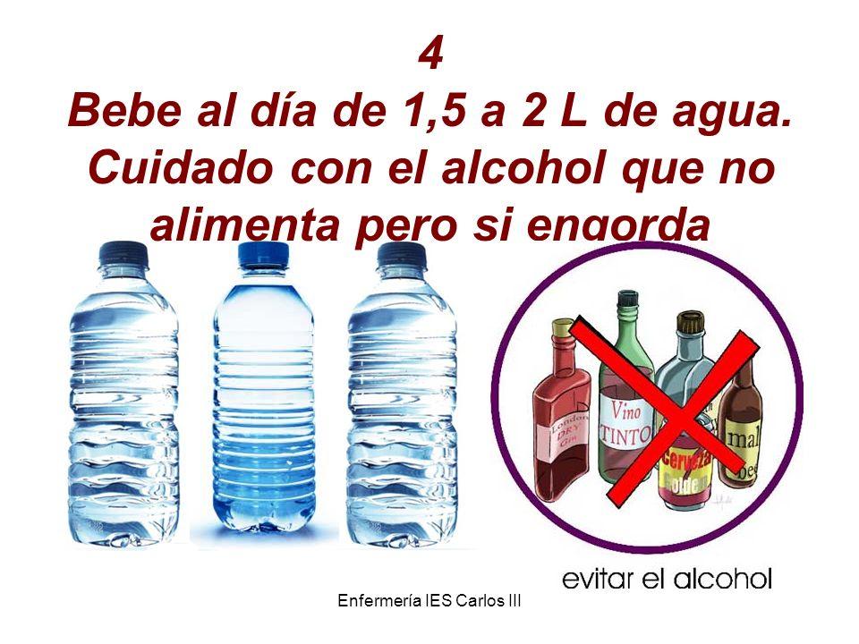 Enfermería IES Carlos III 4 Bebe al día de 1,5 a 2 L de agua. Cuidado con el alcohol que no alimenta pero si engorda