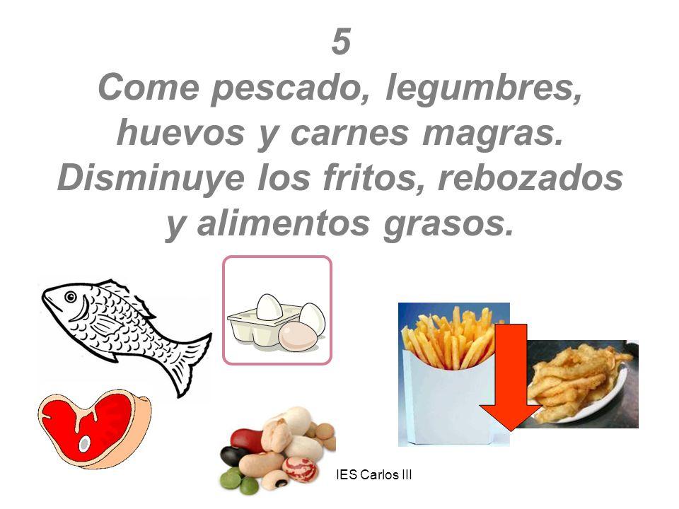 Enfermería IES Carlos III 5 Come pescado, legumbres, huevos y carnes magras. Disminuye los fritos, rebozados y alimentos grasos.