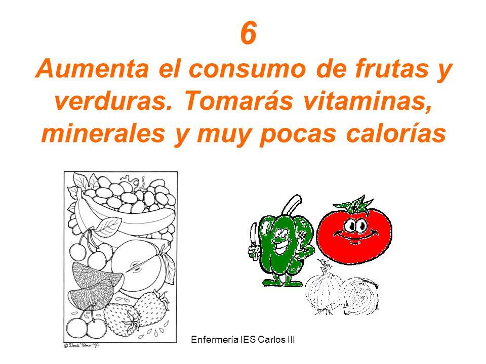 Enfermería IES Carlos III 6 Aumenta el consumo de frutas y verduras. Tomarás vitaminas, minerales y muy pocas calorías