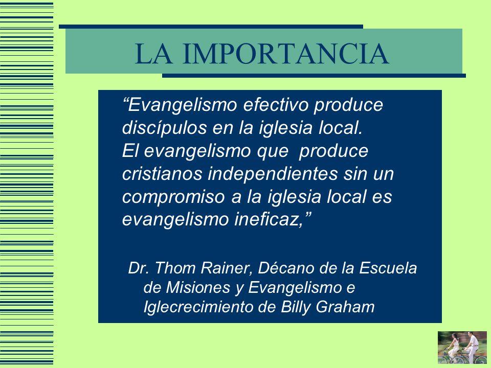LA IMPORTANCIA Evangelismo efectivo produce discípulos en la iglesia local. El evangelismo que produce cristianos independientes sin un compromiso a l