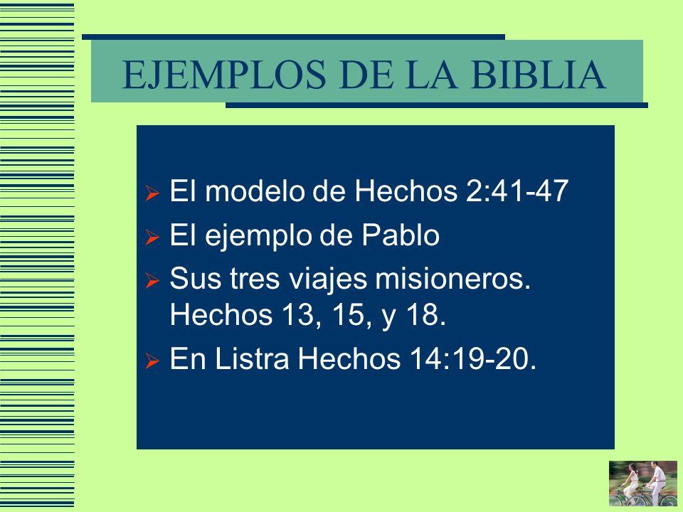 EJEMPLOS DE LA BIBLIA El modelo de Hechos 2:41-47 El ejemplo de Pablo Sus tres viajes misioneros. Hechos 13, 15, y 18. En Listra Hechos 14:19-20.