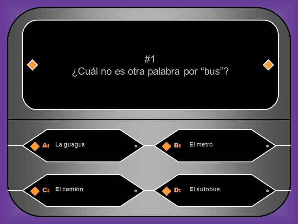 A:B: La guaguaEl metro #1 ¿Cuál no es otra palabra por bus? C:D: El camiónEl autobús