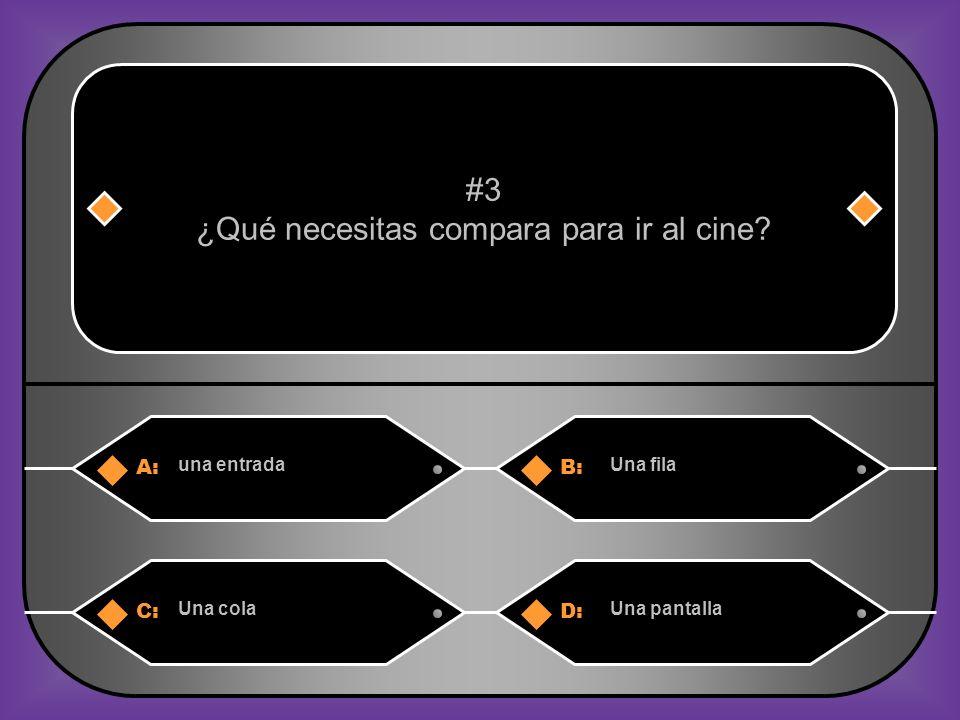 A:B: una entradaUna fila #3 ¿Qué necesitas compara para ir al cine? C:D: Una colaUna pantalla