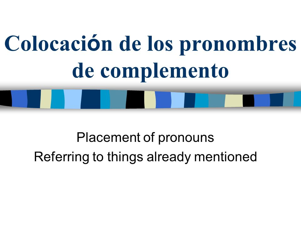 Colocaci ó n de los pronombres de complemento Placement of pronouns Referring to things already mentioned