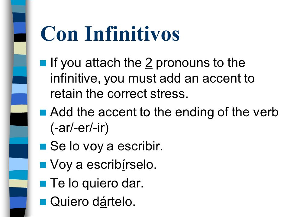 Con Infinitivos If you attach the 2 pronouns to the infinitive, you must add an accent to retain the correct stress. Add the accent to the ending of t