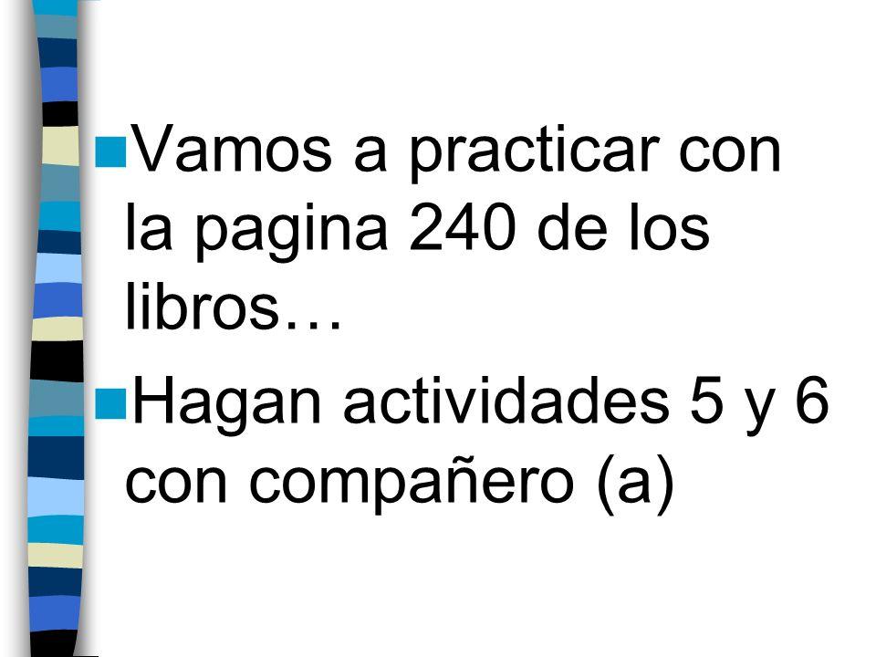 Vamos a practicar con la pagina 240 de los libros… Hagan actividades 5 y 6 con compañero (a)
