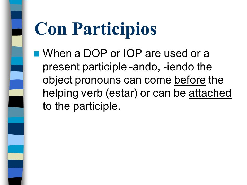Con Participios When a DOP or IOP are used or a present participle -ando, -iendo the object pronouns can come before the helping verb (estar) or can be attached to the participle.