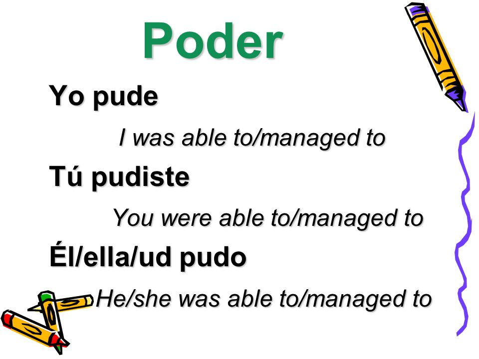 Poder Yo pude I was able to/managed to I was able to/managed to Tú pudiste You were able to/managed to You were able to/managed to Él/ella/ud pudo He/she was able to/managed to He/she was able to/managed to