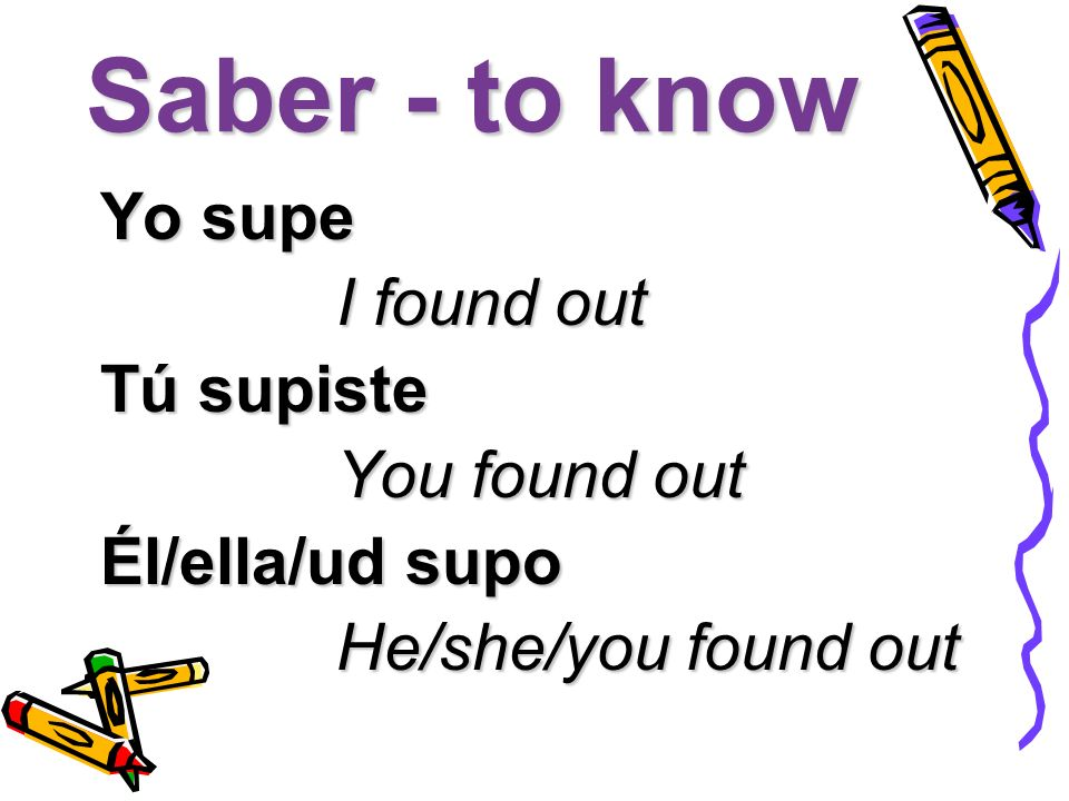 Saber - to know Yo supe I found out I found out Tú supiste You found out You found out Él/ella/ud supo He/she/you found out He/she/you found out