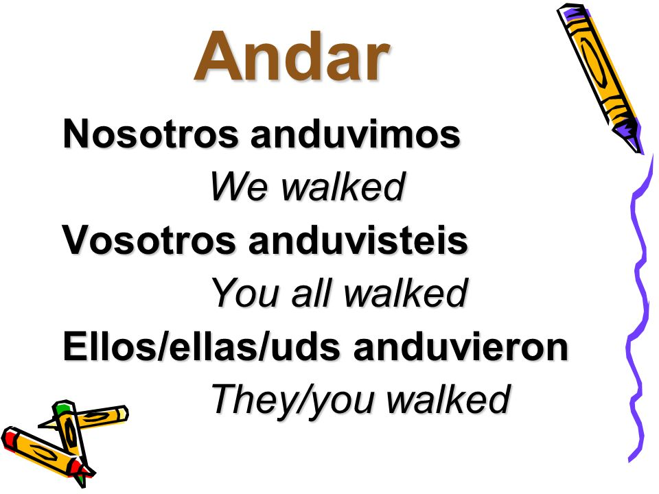Andar Nosotros anduvimos We walked We walked Vosotros anduvisteis You all walked You all walked Ellos/ellas/uds anduvieron They/you walked They/you wa