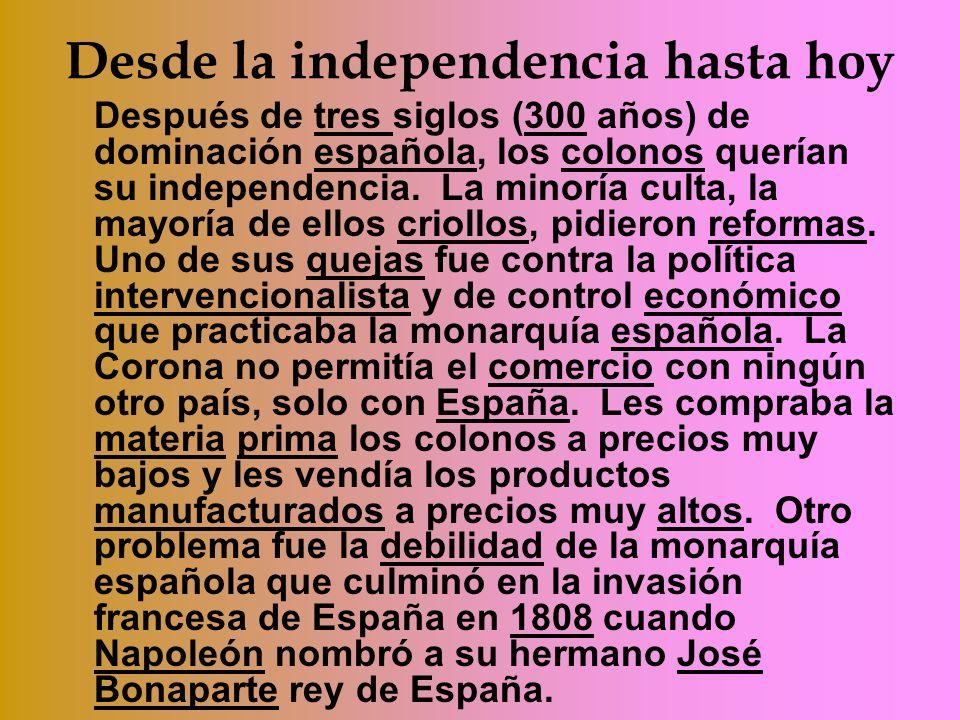 Desde la independencia hasta hoy Después de tres siglos (300 años) de dominación española, los colonos querían su independencia. La minoría culta, la