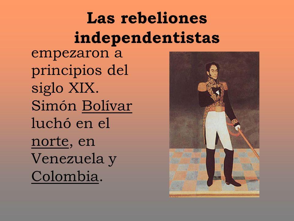 Las rebeliones independentistas empezaron a principios del siglo XIX. Simón Bolívar luchó en el norte, en Venezuela y Colombia.
