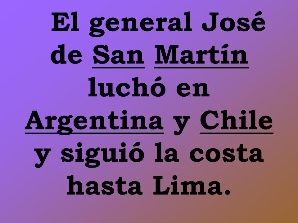 El general José de San Martín luchó en Argentina y Chile y siguió la costa hasta Lima.