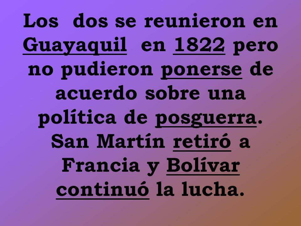 Los dos se reunieron en Guayaquil en 1822 pero no pudieron ponerse de acuerdo sobre una política de posguerra. San Martín retiró a Francia y Bolívar c