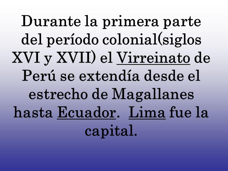 Durante la primera parte del período colonial(siglos XVI y XVII) el Virreinato de Perú se extendía desde el estrecho de Magallanes hasta Ecuador. Lima