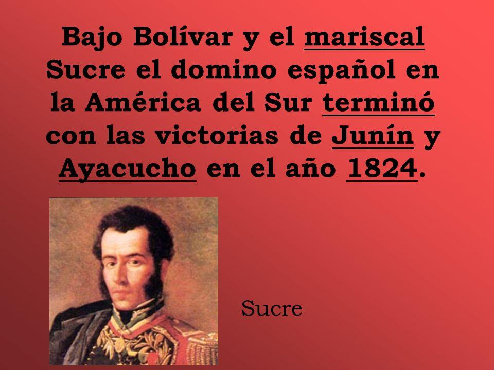 Bajo Bolívar y el mariscal Sucre el domino español en la América del Sur terminó con las victorias de Junín y Ayacucho en el año 1824. Sucre