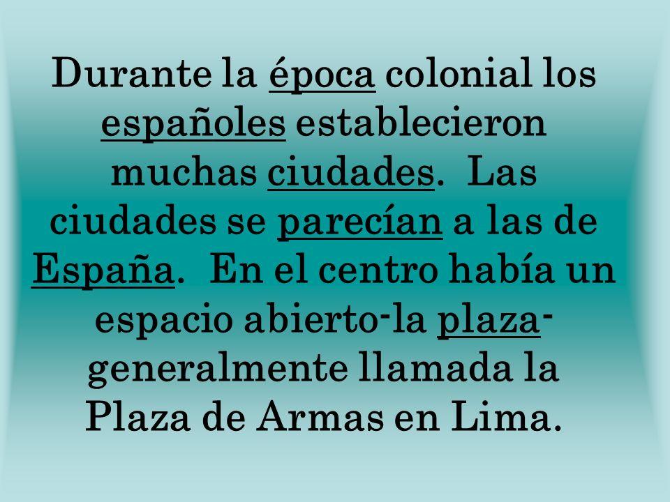 Durante la época colonial los españoles establecieron muchas ciudades. Las ciudades se parecían a las de España. En el centro había un espacio abierto
