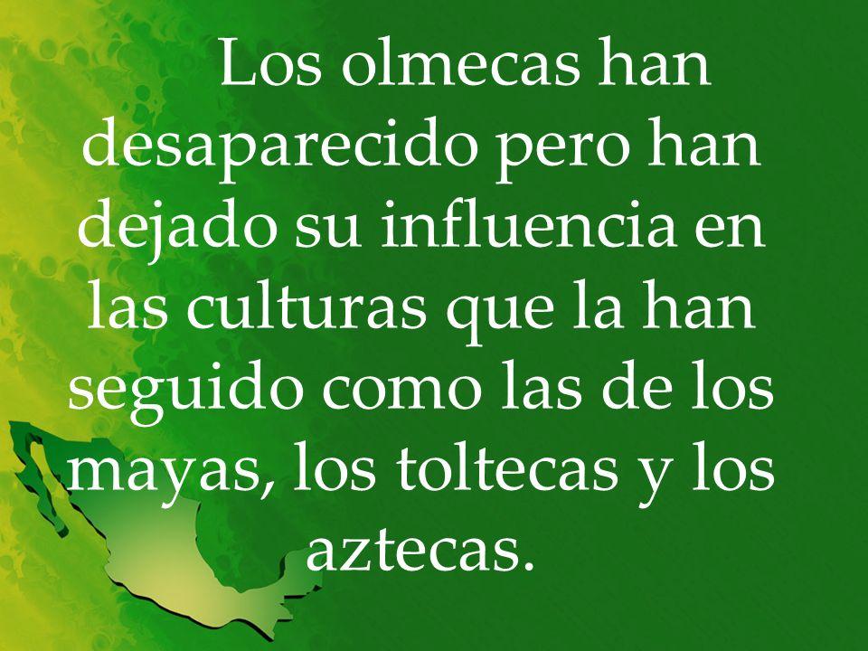Los olmecas han desaparecido pero han dejado su influencia en las culturas que la han seguido como las de los mayas, los toltecas y los aztecas.