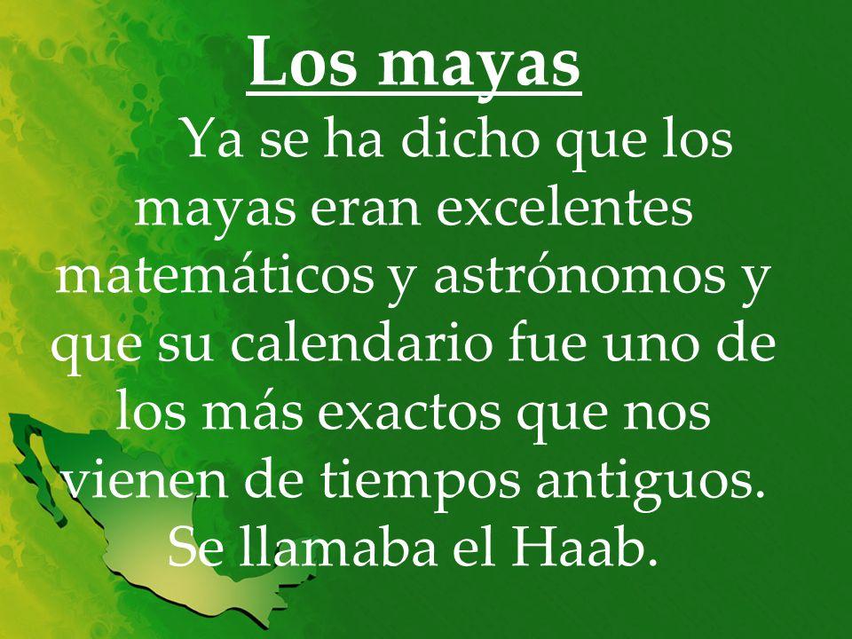 Los mayas Ya se ha dicho que los mayas eran excelentes matemáticos y astrónomos y que su calendario fue uno de los más exactos que nos vienen de tiemp