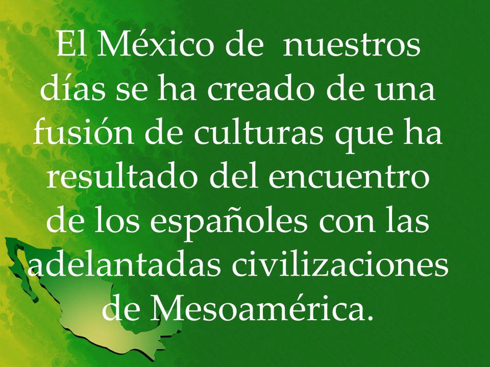 El México de nuestros días se ha creado de una fusión de culturas que ha resultado del encuentro de los españoles con las adelantadas civilizaciones d