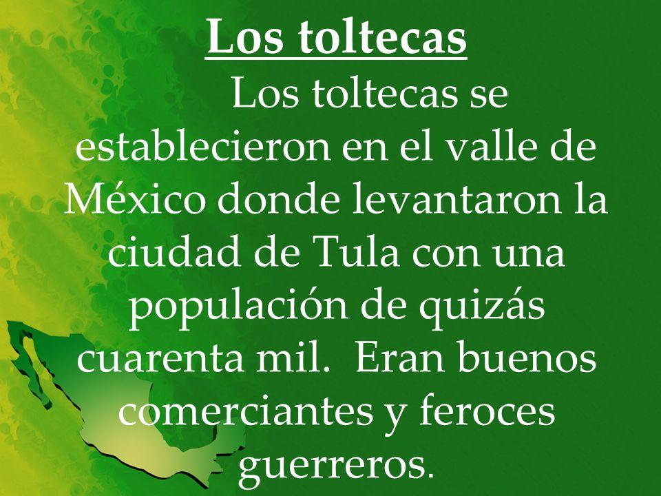 Los toltecas Los toltecas se establecieron en el valle de México donde levantaron la ciudad de Tula con una populación de quizás cuarenta mil. Eran bu