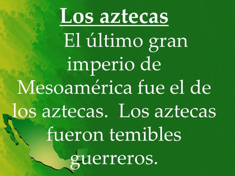 Los aztecas El último gran imperio de Mesoamérica fue el de los aztecas. Los aztecas fueron temibles guerreros.