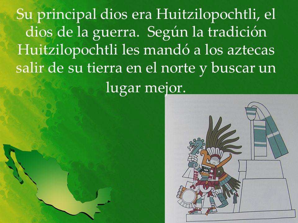 Su principal dios era Huitzilopochtli, el dios de la guerra. Según la tradición Huitzilopochtli les mandó a los aztecas salir de su tierra en el norte