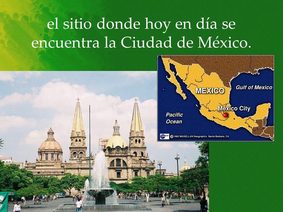 el sitio donde hoy en día se encuentra la Ciudad de México.