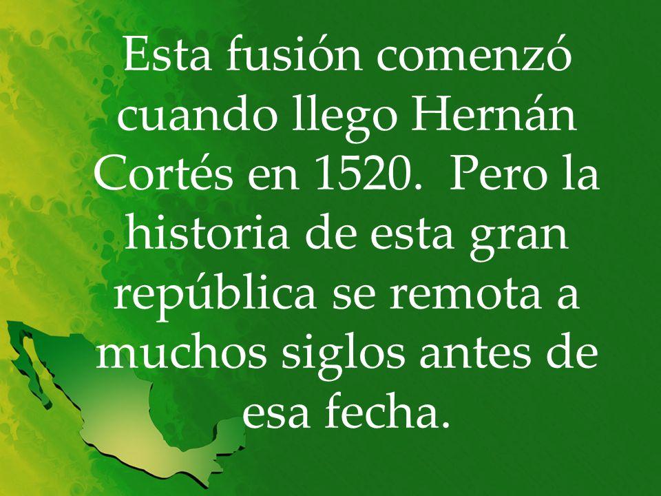 Esta fusión comenzó cuando llego Hernán Cortés en 1520. Pero la historia de esta gran república se remota a muchos siglos antes de esa fecha.
